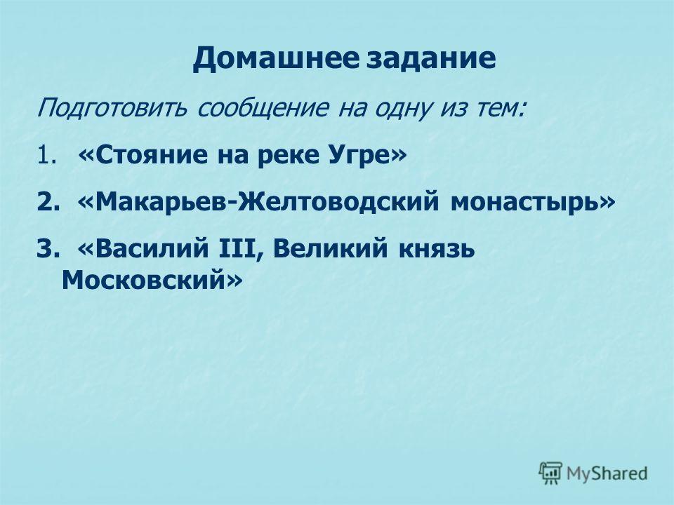 Домашнее задание Подготовить сообщение на одну из тем: 1. «Стояние на реке Угре» 2. «Макарьев-Желтоводский монастырь» 3. «Василий III, Великий князь Московский»