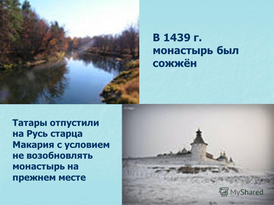 В 1439 г. монастырь был сожжён Татары отпустили на Русь старца Макария с условием не возобновлять монастырь на прежнем месте