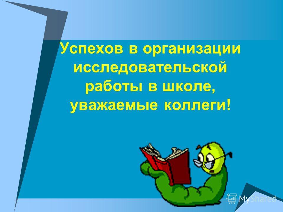 Успехов в организации исследовательской работы в школе, уважаемые коллеги!