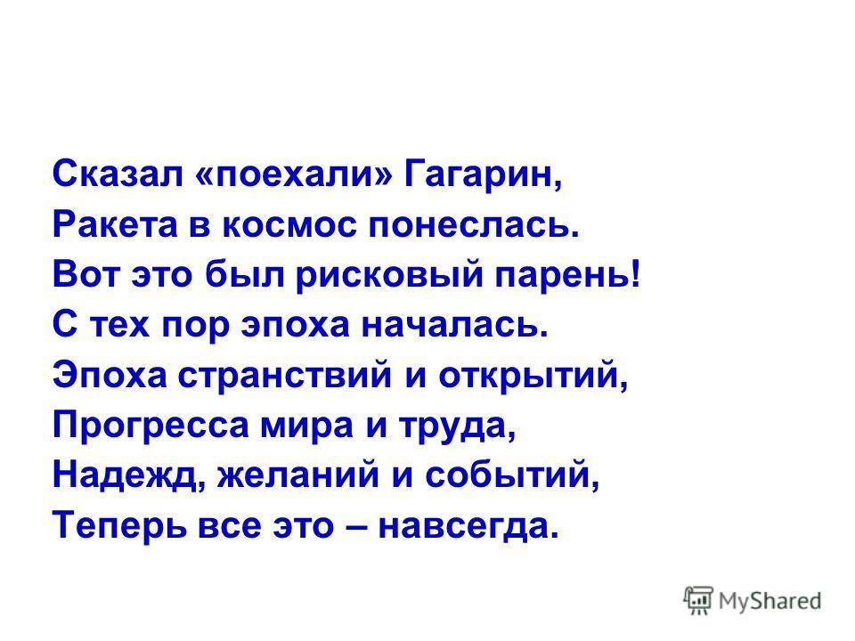 Сказал «поехали» Гагарин, Ракета в космос понеслась. Вот это был рисковый парень! С тех пор эпоха началась. Эпоха странствий и открытий, Прогресса мира и труда, Надежд, желаний и событий, Теперь все это – навсегда.