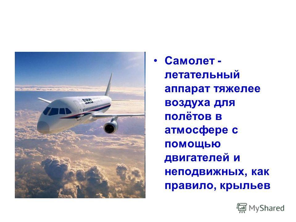 Самолет - летательный аппарат тяжелее воздуха для полётов в атмосфере с помощью двигателей и неподвижных, как правило, крыльев