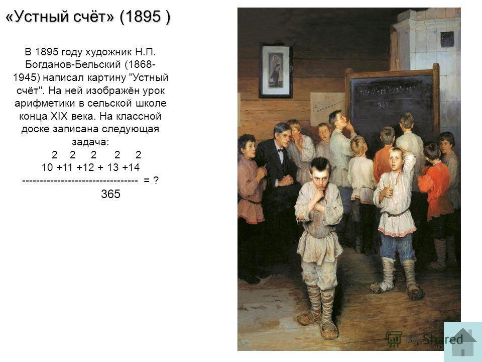 «Устный счёт» (1895 ) В 1895 году художник Н.П. Богданов-Бельский (1868- 1945) написал картину