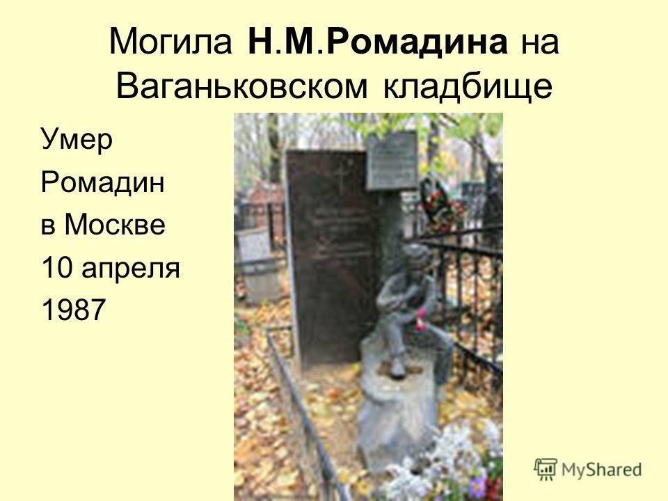 Могила Н.М.Ромадина на Ваганьковском кладбище Умер Ромадин в Москве 10 апреля 1987