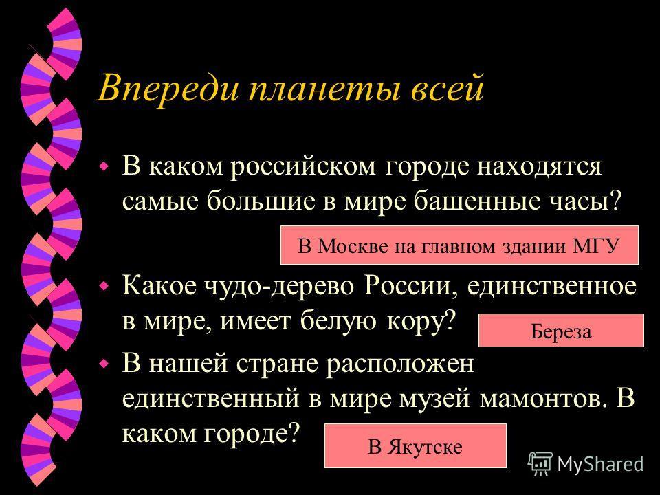 Впереди планеты всей w В каком российском городе находятся самые большие в мире башенные часы? w Какое чудо-дерево России, единственное в мире, имеет белую кору? w В нашей стране расположен единственный в мире музей мамонтов. В каком городе? В Москве