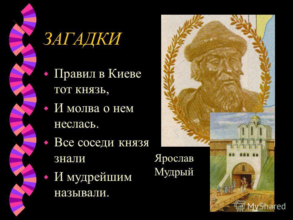 ЗАГАДКИ w Правил в Киеве тот князь, w И молва о нем неслась. w Все соседи князя знали w И мудрейшим называли. Ярослав Мудрый