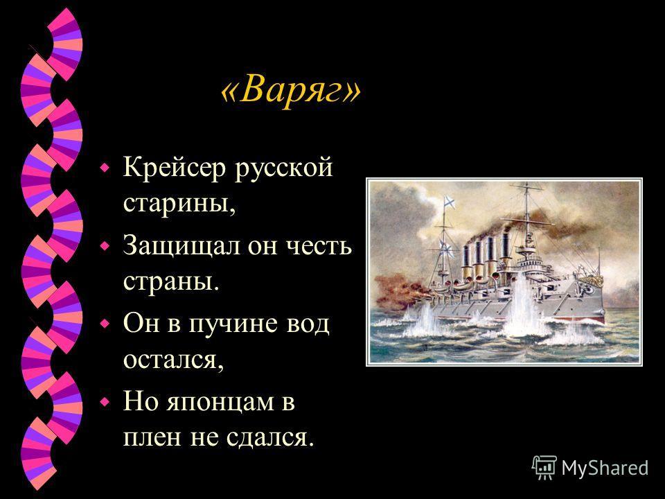 «Варяг» w Крейсер русской старины, w Защищал он честь страны. w Он в пучине вод остался, w Но японцам в плен не сдался.