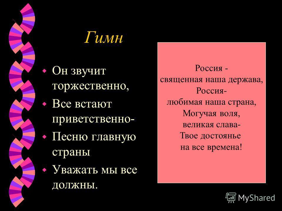 Гимн w Он звучит торжественно, w Все встают приветственно- w Песню главную страны w Уважать мы все должны. Россия - священная наша держава, Россия- любимая наша страна, Могучая воля, великая слава- Твое достоянье на все времена!