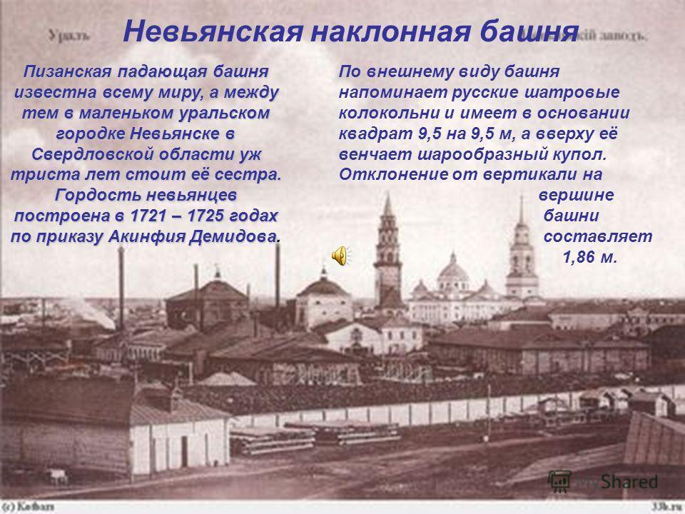 Невьянская наклонная башня Пизанская падающая башня известна всему миру, а между тем в маленьком уральском городке Невьянске в Свердловской области уж триста лет стоит её сестра. Гордость невьянцев построена в 1721 – 1725 годах по приказу Акинфия Дем