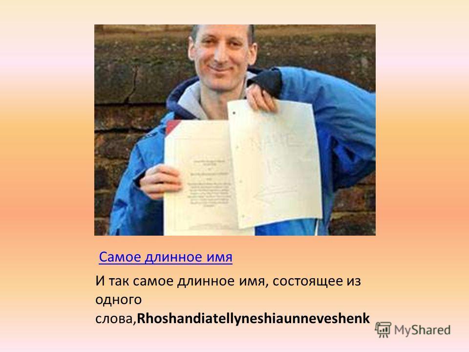 Самое длинное имя И так самое длинное имя, состоящее из одного слова,Rhoshandiatellyneshiaunneveshenk