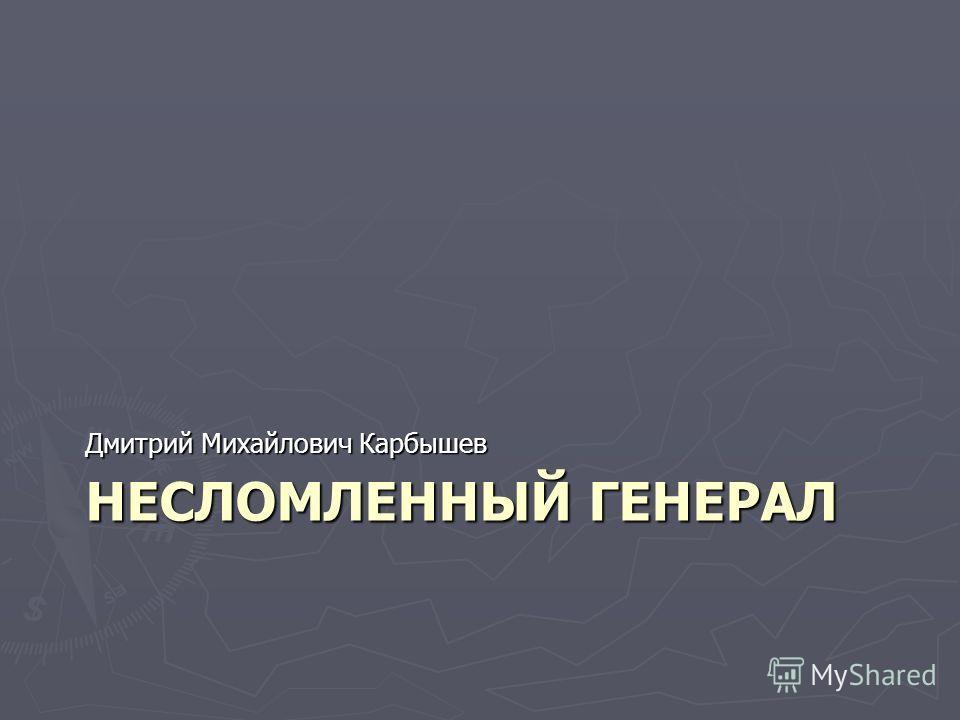 НЕСЛОМЛЕННЫЙ ГЕНЕРАЛ Дмитрий Михайлович Карбышев