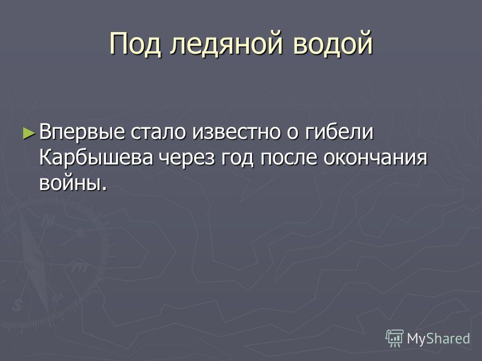 Под ледяной водой Впервые стало известно о гибели Карбышева через год после окончания войны. Впервые стало известно о гибели Карбышева через год после окончания войны.