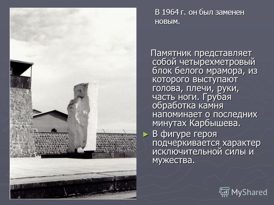 Памятник представляет собой четырехметровый блок белого мрамора, из которого выступают голова, плечи, руки, часть ноги. Грубая обработка камня напоминает о последних минутах Карбышева. В фигуре героя подчеркивается характер исключительной силы и муже
