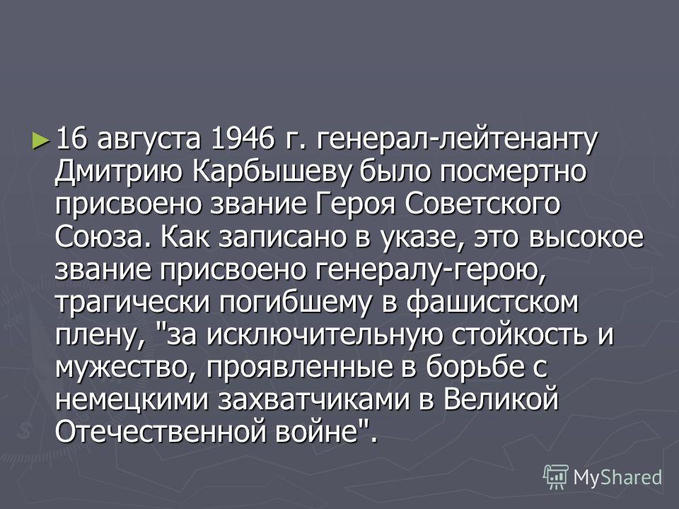 16 августа 1946 г. генерал-лейтенанту Дмитрию Карбышеву было посмертно присвоено звание Героя Советского Союза. Как записано в указе, это высокое звание присвоено генералу-герою, трагически погибшему в фашистском плену,