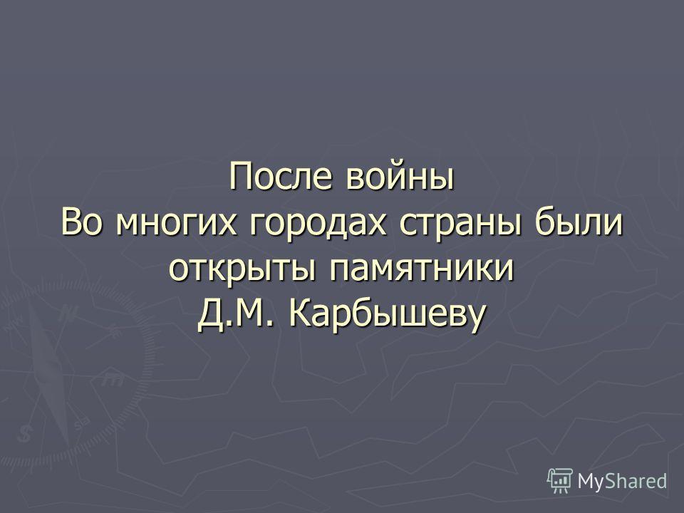После войны Во многих городах страны были открыты памятники Д.М. Карбышеву