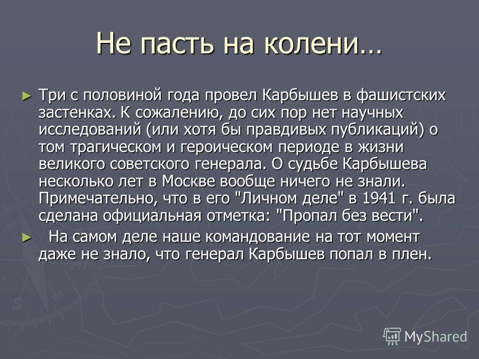Не пасть на колени… Три с половиной года провел Карбышев в фашистских застенках. К сожалению, до сих пор нет научных исследований (или хотя бы правдивых публикаций) о том трагическом и героическом периоде в жизни великого советского генерала. О судьб