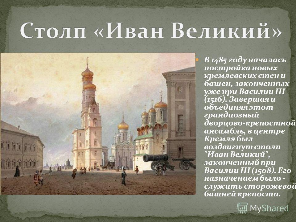 В 1485 году началась постройка новых кремлевских стен и башен, законченных уже при Василии III (1516). Завершая и объединяя этот грандиозный дворцово-крепостной ансамбль, в центре Кремля был воздвигнут столп