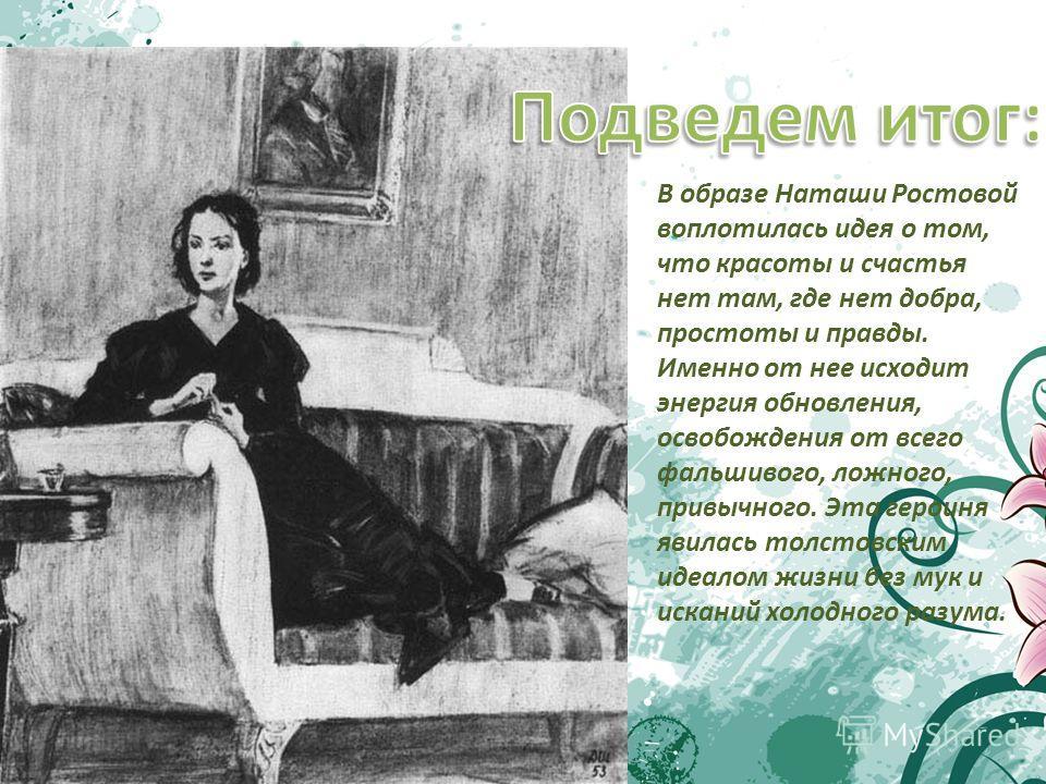 В образе Наташи Ростовой воплотилась идея о том, что красоты и счастья нет там, где нет добра, простоты и правды. Именно от нее исходит энергия обновления, освобождения от всего фальшивого, ложного, привычного. Эта героиня явилась толстовским идеалом