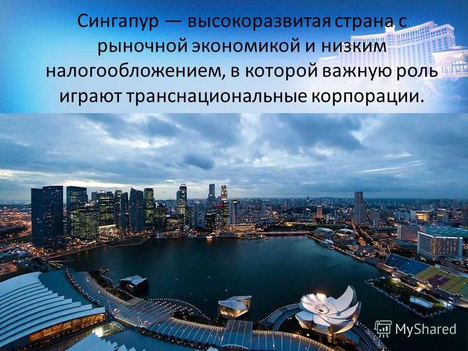 Сингапур высокоразвитая страна с рыночной экономикой и низким налогообложением, в которой важную роль играют транснациональные корпорации.