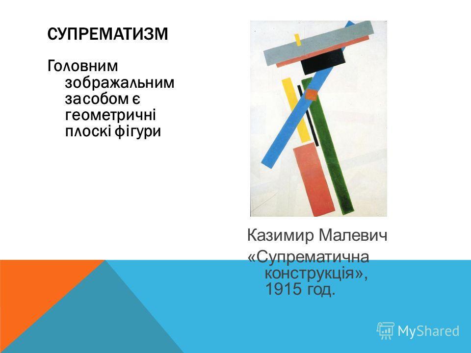 Головним зображальним засобом є геометричні плоскі фігури Казимир Малевич «Супрематична конструкція», 1915 год. СУПРЕМАТИЗМ