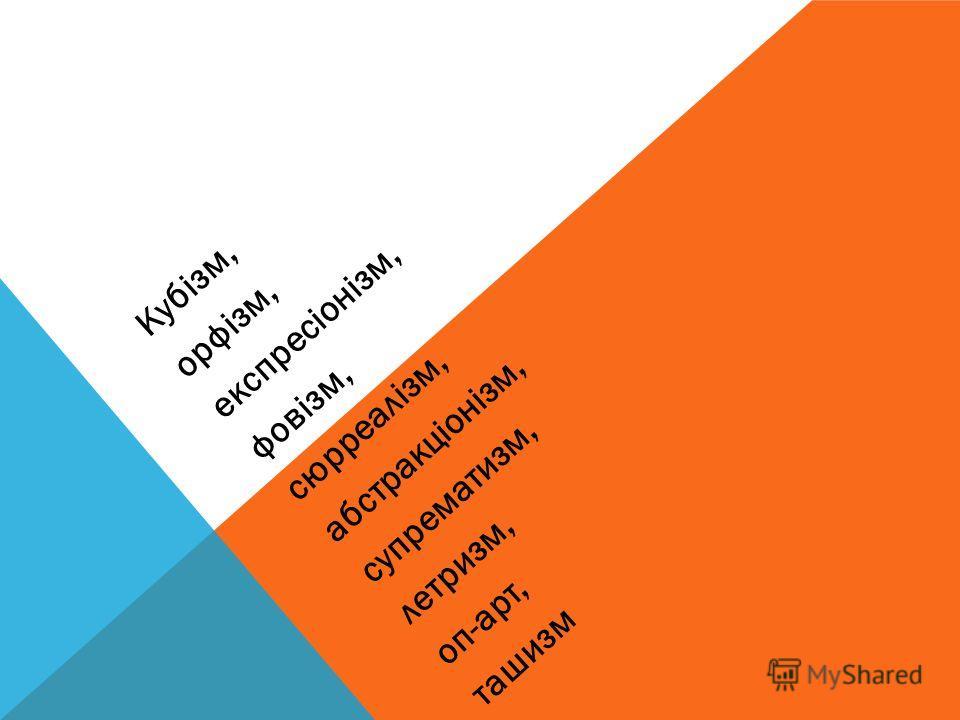 Кубізм, орфізм, експресіонізм, фовізм, сюрреалізм, абстракціонізм, супрематизм, летризм, оп-арт, ташизм