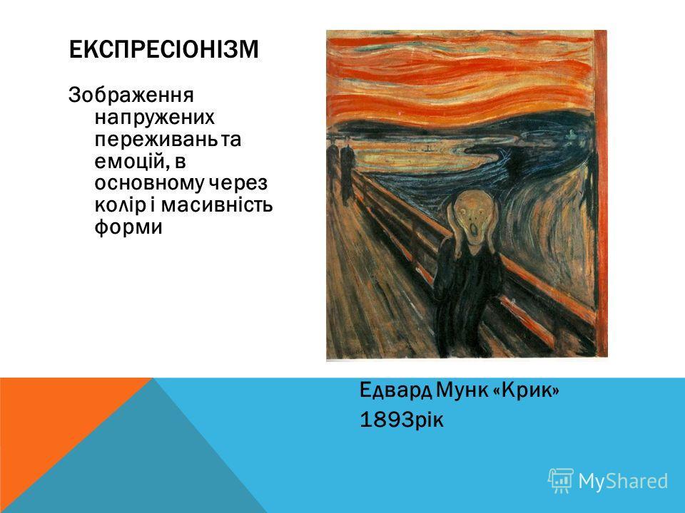 Зображення напружених переживань та емоцій, в основному через колір і масивність форми Едвард Мунк «Крик» 1893рік ЕКСПРЕСІОНІЗМ
