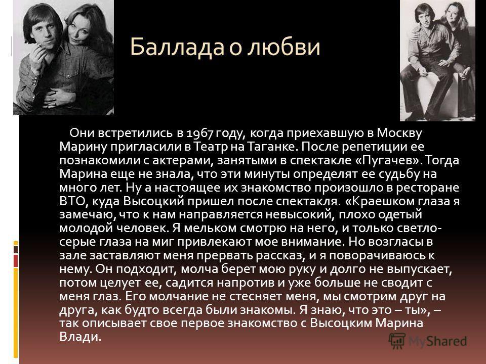 Баллада о любви Они встретились в 1967 году, когда приехавшую в Москву Марину пригласили в Театр на Таганке. После репетиции ее познакомили с актерами, занятыми в спектакле « Пугачев ». Тогда Марина еще не знала, что эти минуты определят ее судьбу на