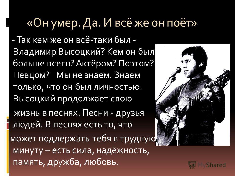« Он умер. Да. И всё же он поёт » - Так кем же он всё - таки был - Владимир Высоцкий ? Кем он был больше всего ? Актёром ? Поэтом ? Певцом ? Мы не знаем. Знаем только, что он был личностью. Высоцкий продолжает свою жизнь в песнях. Песни - друзья люде