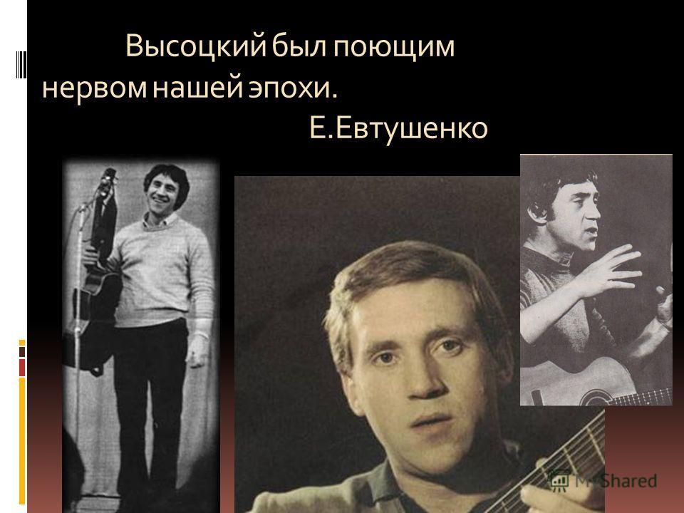 Высоцкий был поющим нервом нашей эпохи. Е. Евтушенко