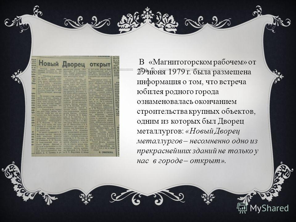 В «Магнитогорском рабочем» от 29 июня 1979 г. была размещена информация о том, что встреча юбилея родного города ознаменовалась окончанием строительства крупных объектов, одним из которых был Дворец металлургов: «Новый Дворец металлургов – несомненно