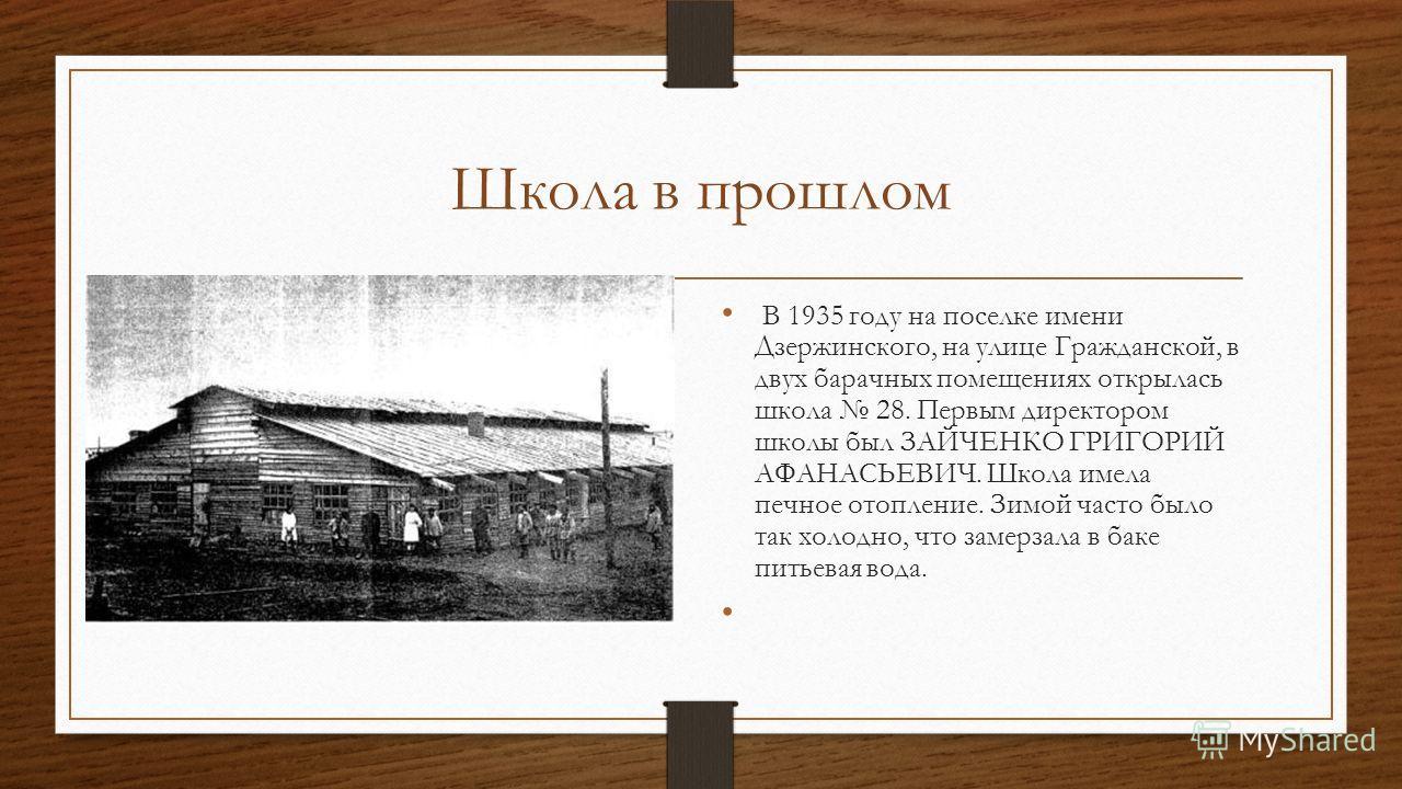 Школа в прошлом В 1935 году на поселке имени Дзержинского, на улице Гражданской, в двух барачных помещениях открылась школа 28. Первым директором школы был ЗАЙЧЕНКО ГРИГОРИЙ АФАНАСЬЕВИЧ. Школа имела печное отопление. Зимой часто было так холодно, что