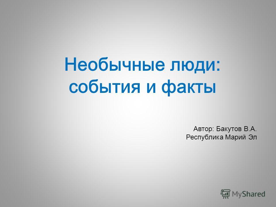 Необычные люди: события и факты Автор: Бакутов В.А. Республика Марий Эл