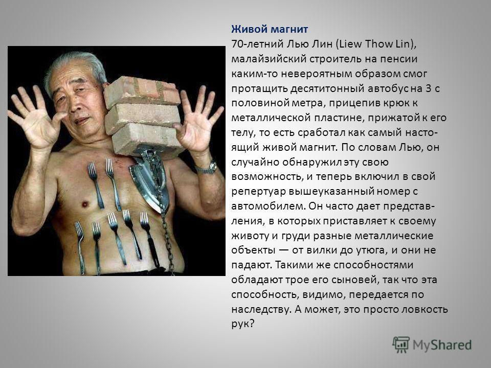 Живой магнит 70-летний Лью Лин (Liew Thow Lin), малайзийский строитель на пенсии каким-то невероятным образом смог протащить десятитонный автобус на 3 с половиной метра, прицепив крюк к металлической пластине, прижатой к его телу, то есть сработал ка