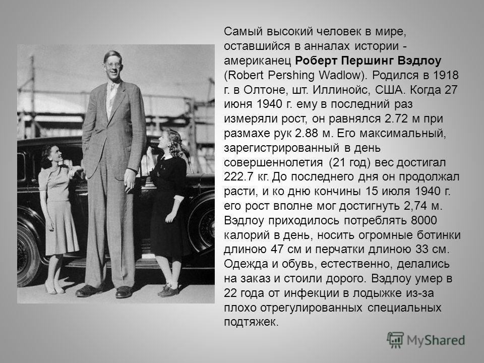 Самый высокий человек в мире, оставшийся в анналах истории - американец Роберт Першинг Вэдлоу (Robert Pershing Wadlow). Родился в 1918 г. в Олтоне, шт. Иллинойс, США. Когда 27 июня 1940 г. ему в последний раз измеряли рост, он равнялся 2.72 м при раз