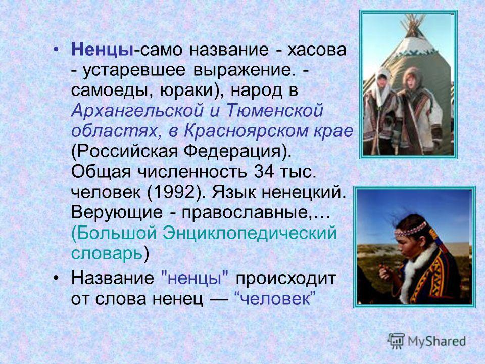 Ненцы-само название - хасова - устаревшее выражение. - самоеды, юраки), народ в Архангельской и Тюменской областях, в Красноярском крае (Российская Федерация). Общая численность 34 тыс. человек (1992). Язык ненецкий. Верующие - православные,… (Большо
