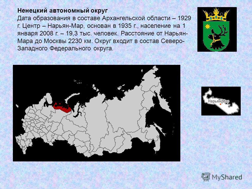 Ненецкий автономный округ Дата образования в составе Архангельской области – 1929 г. Центр – Нарьян-Мар, основан в 1935 г., население на 1 января 2008 г. – 19,3 тыс. человек. Расстояние от Нарьян- Мара до Москвы 2230 км. Округ входит в состав Северо-