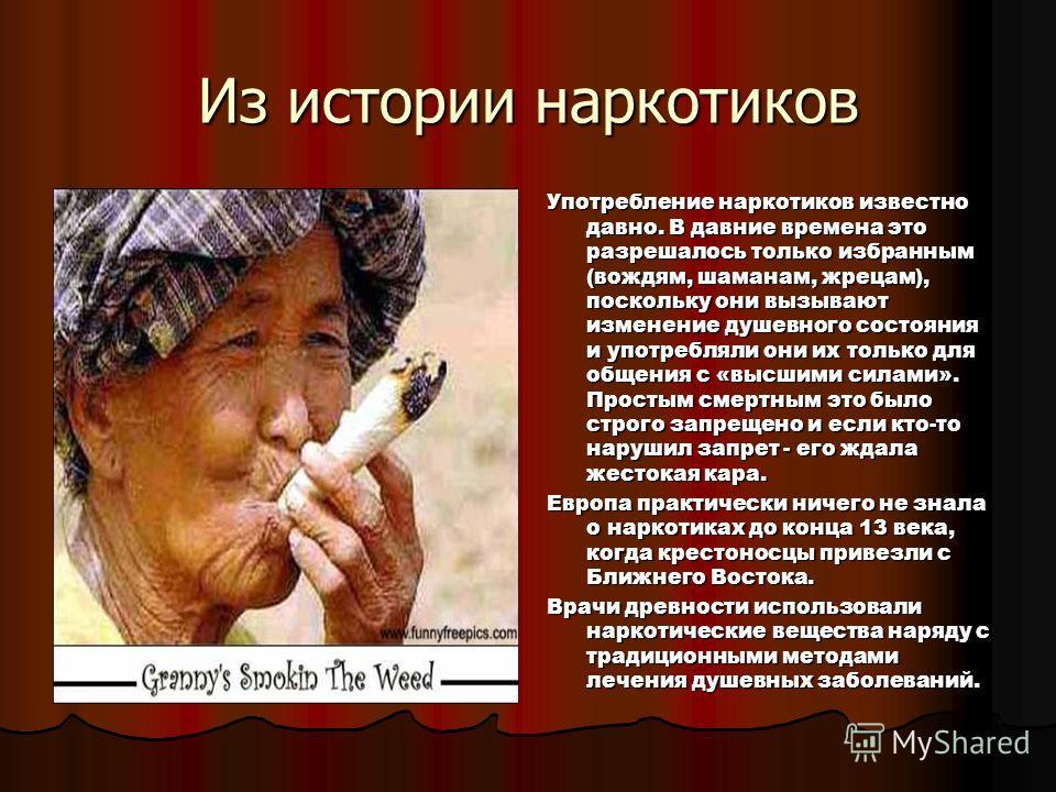 Из истории наркотиков Употребление наркотиков известно давно. В давние времена это разрешалось только избранным (вождям, шаманам, жрецам), поскольку они вызывают изменение душевного состояния и употребляли они их только для общения с «высшими силами»