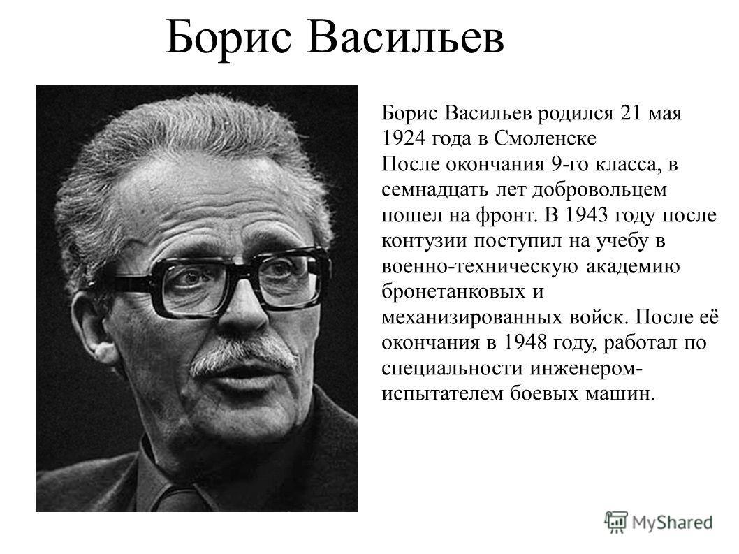 Борис Васильев Борис Васильев родился 21 мая 1924 года в Смоленске После окончания 9-го класса, в семнадцать лет добровольцем пошел на фронт. В 1943 году после контузии поступил на учебу в военно-техническую академию бронетанковых и механизированных