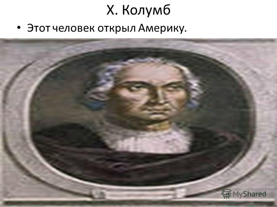 Х. Колумб Этот человек открыл Америку.