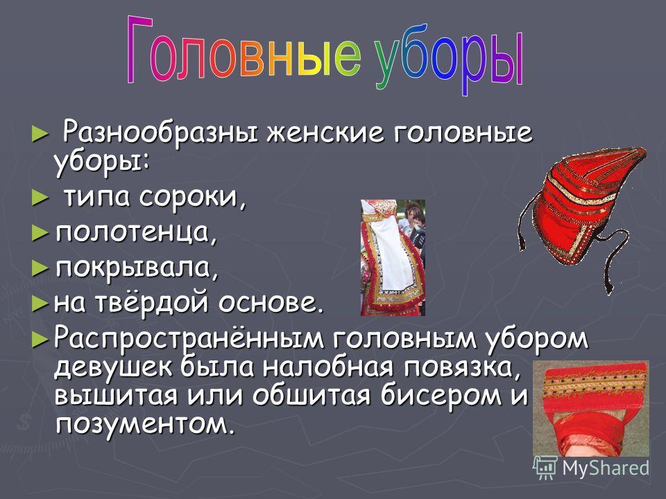 Разнообразны женские головные уборы: Разнообразны женские головные уборы: типа сороки, типа сороки, полотенца, полотенца, покрывала, покрывала, на твёрдой основе. на твёрдой основе. Распространённым головным убором девушек была налобная повязка, выши