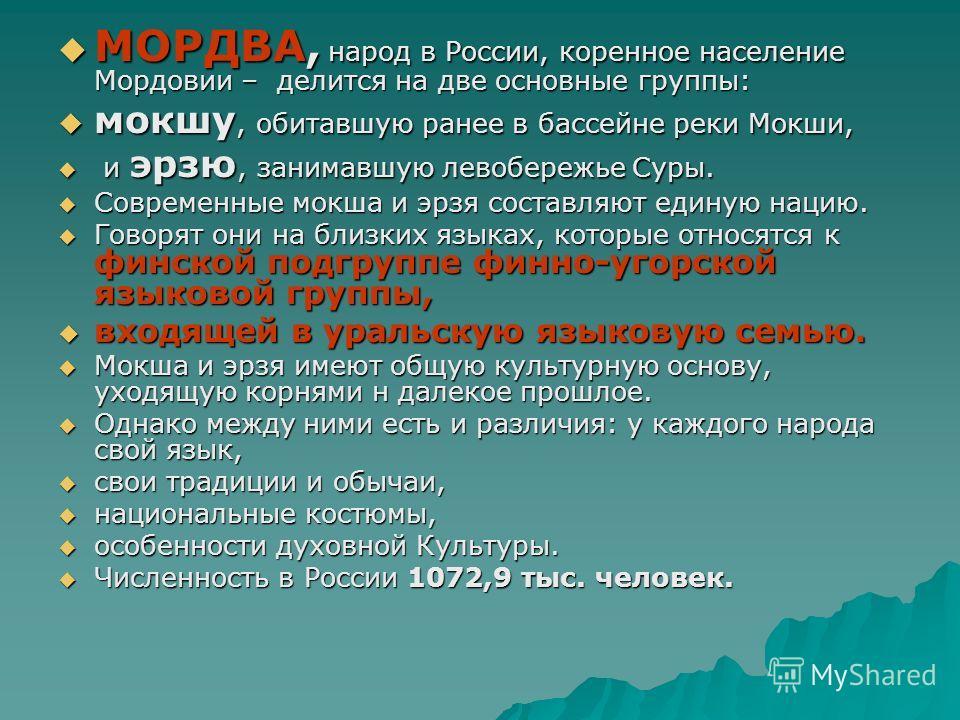 МОРДВА, народ в России, коренное население Мордовии – делится на две основные группы: МОРДВА, народ в России, коренное население Мордовии – делится на две основные группы: мокшу, обитавшую ранее в бассейне реки Мокши, мокшу, обитавшую ранее в бассейн