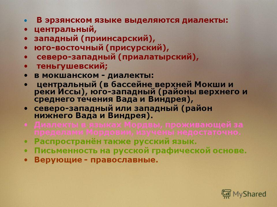 В эрзянском языке выделяются диалекты: центральный, западный (приинсарский), юго-восточный (присурский), северо-западный (приалатырский), теньгушевский; в мокшанском - диалекты: центральный (в бассейне верхней Мокши и реки Иссы), юго-западный (районы