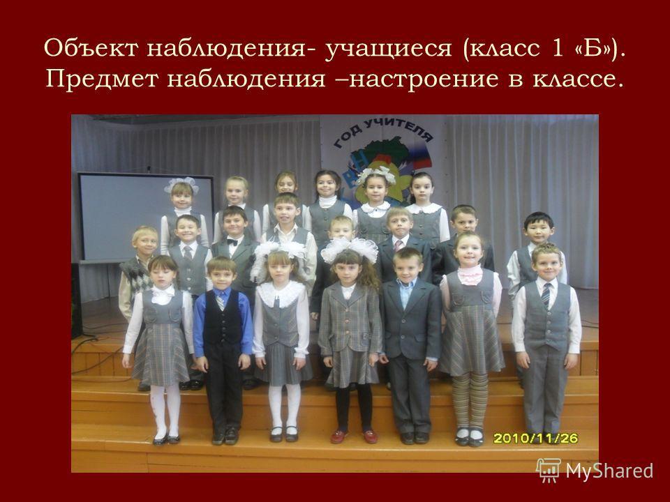 Объект наблюдения- учащиеся (класс 1 «Б»). Предмет наблюдения –настроение в классе.