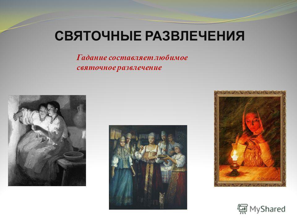 СВЯТОЧНЫЕ РАЗВЛЕЧЕНИЯ Гадание составляет любимое святочное развлечение