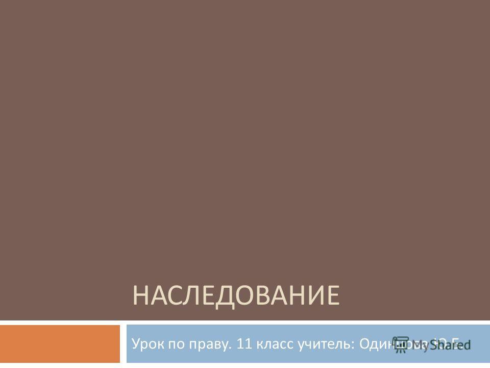 НАСЛЕДОВАНИЕ Урок по праву. 11 класс учитель : Одинцова Ю. Б.