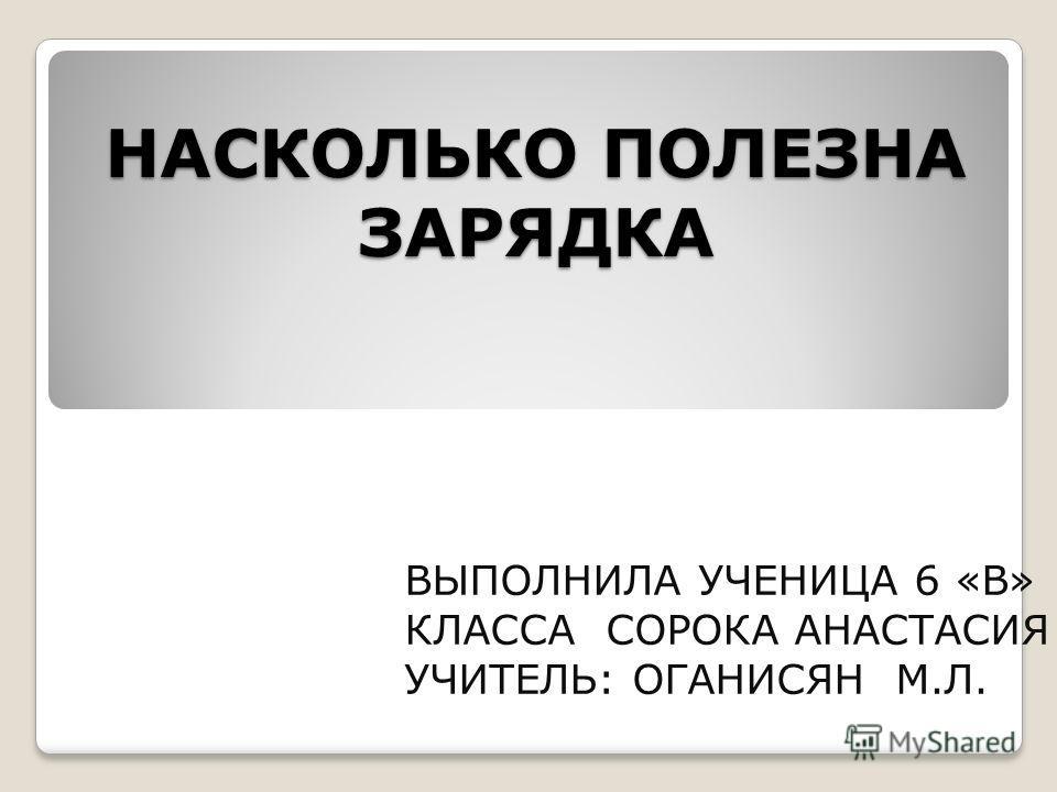 НАСКОЛЬКО ПОЛЕЗНА ЗАРЯДКА ВЫПОЛНИЛА УЧЕНИЦА 6 «В» КЛАССА СОРОКА АНАСТАСИЯ УЧИТЕЛЬ: ОГАНИСЯН М.Л.