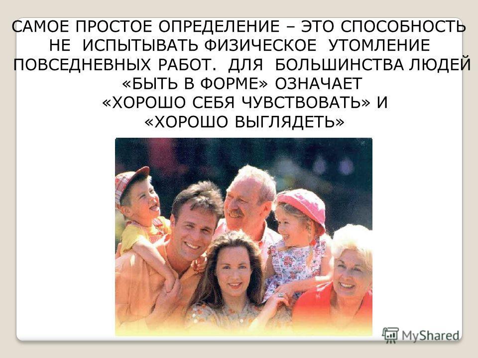 САМОЕ ПРОСТОЕ ОПРЕДЕЛЕНИЕ – ЭТО СПОСОБНОСТЬ НЕ ИСПЫТЫВАТЬ ФИЗИЧЕСКОЕ УТОМЛЕНИЕ ПОВСЕДНЕВНЫХ РАБОТ. ДЛЯ БОЛЬШИНСТВА ЛЮДЕЙ «БЫТЬ В ФОРМЕ» ОЗНАЧАЕТ «ХОРОШО СЕБЯ ЧУВСТВОВАТЬ» И «ХОРОШО ВЫГЛЯДЕТЬ»