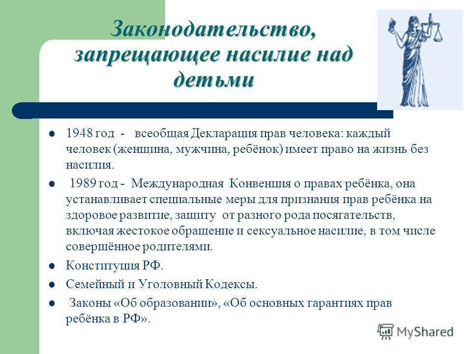 Законодательство, запрещающее насилие над детьми 1948 год - всеобщая Декларация прав человека: каждый человек (женщина, мужчина, ребёнок) имеет право на жизнь без насилия. 1989 год - Международная Конвенция о правах ребёнка, она устанавливает специал