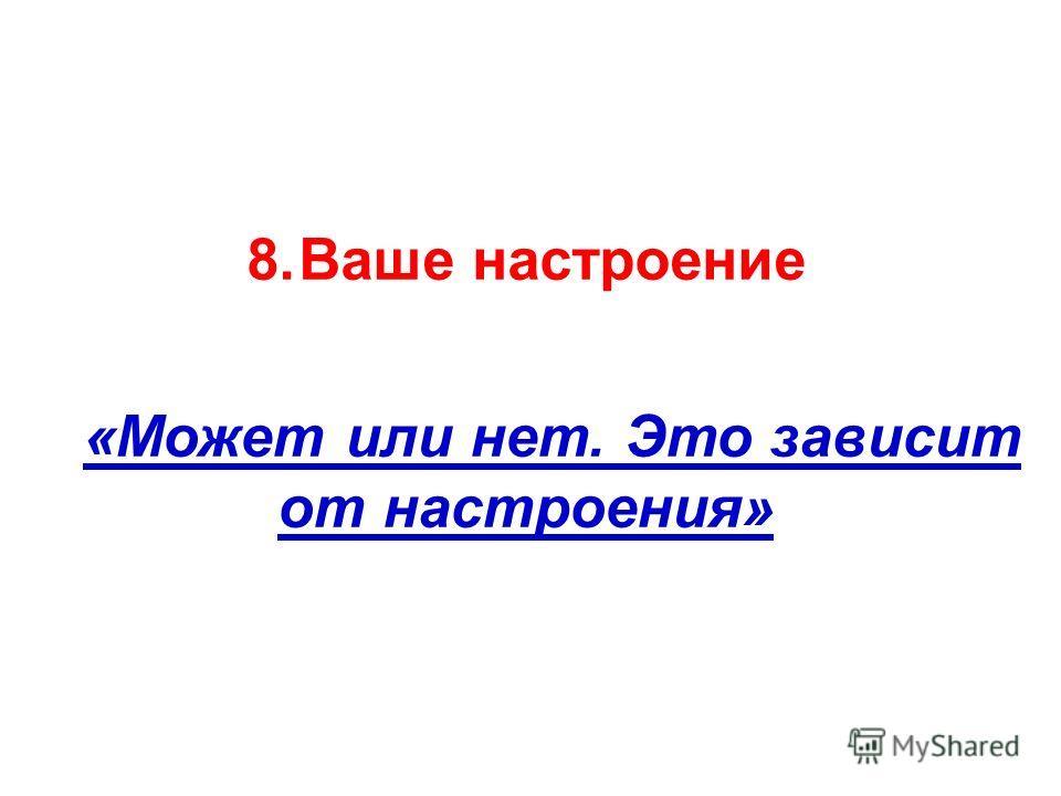 8.Ваше настроение «Может или нет. Это зависит от настроения»