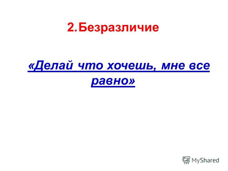 2.Безразличие «Делай что хочешь, мне все равно»
