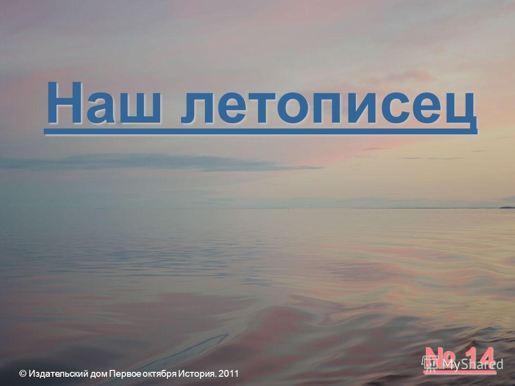Наш летописец © Издательский дом Первое октября История. 2011 14 14 14 14